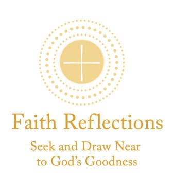 Faith Reflections: Seek and Draw Near to God's Goodness